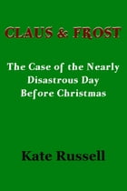 Claus & Frost: The Nearly Disastrous Day Before Christmas by Kate Russell