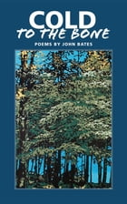 Cold to the Bone: Poems by John Bates by John Mark Bates