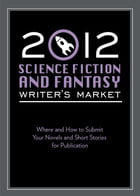 2012 Science Fiction & Fantasy Writer's Market: Where and how to submit your novels and short stories for publication by Robert Lee Brewer
