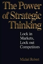 The Power of Strategic Thinking: Lock In Markets, Lock Out Competitors: Lock In Markets, Lock Out Competitors by Michel Robert