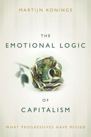 The Emotional Logic of Capitalism What Progressives Have Missed