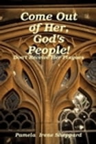 Come Out Of Her, God's People: Don't Receive Her Plagues by Pamela Sheppard