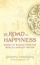 The Road to Happiness: Words of Wisdom from the World's Happiest Nation by Gyonpo Tshering