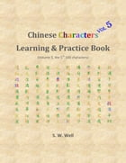 Chinese Characters Learning & Practice Book, Volume 5 by S. W. Well