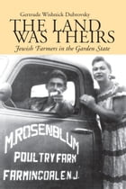 The Land Was Theirs: Jewish Farmers in the Garden State by Gertrude W. Dubrovsky