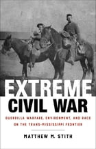 Extreme Civil War: Guerrilla Warfare, Environment, and Race on the Trans-Mississippi Frontier by Matthew M. Stith