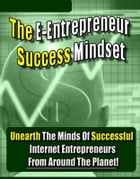 The E-Entrepreneur Success Mindset: Unearth the Minds of Successful Internet Entrepreneurs From Around the Planet! by Thrivelearning Institute Library