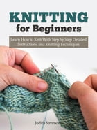 Knitting for Beginners: Learn How to Knit With Step by Step Detailed Instructions and Knitting Techniques by Judith Simmons