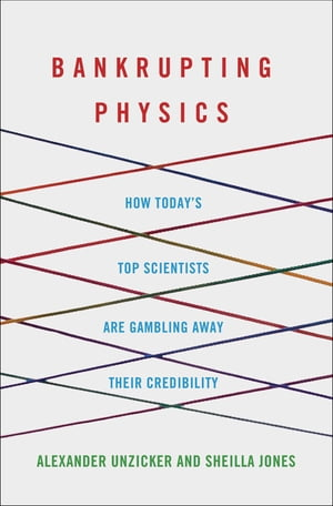 Bankrupting Physics How Today's Top Scientists are Gambling Away Their Credibility