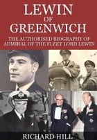 Lewin Of Greenwich: The authorised biography of Admiral of the Fleet Lord Lewin by Richard Hill