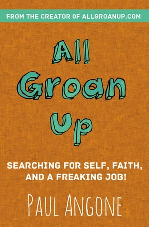 All Groan Up: Searching for Self, Faith, and a Freaking Job! by Paul Angone