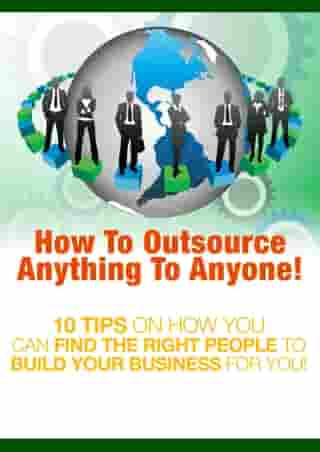 How to Outsource Anything to Anyone: 10 Tips on How You Can Find the Right People to Build Your Business for You!