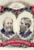The Liberal Unionist Party: A History by Ian Cawood