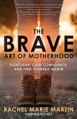 The Brave Art of Motherhood: Fight Fear, Gain Confidence, and Find Yourself Again by Rachel Marie Martin