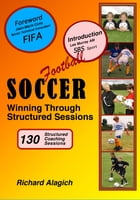 Soccer: Winning Through Structured Sessions by Richard Alagich
