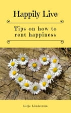 Happily Live: Tips on how to rent happiness by Lilja Lindström