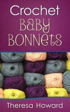 Crochet Baby Bonnets by Theresa Howard