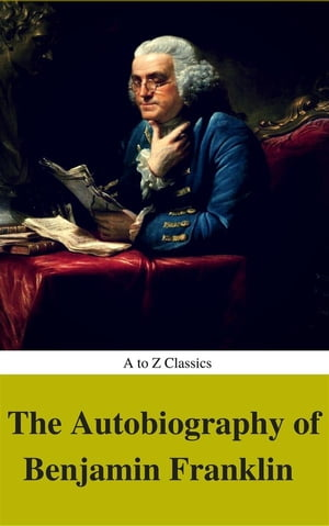"""The Autobiography of Benjamin Franklin (Complete Version, Best Navigation, Active TOC) (A to Z Classics) by """"Franklin, Benjamin"""""""