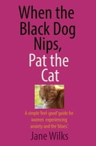 When the Black Dog Nips, Pat the Cat: A simple 'feel-good' guide for women experiencing anxiety and the 'blues.' by Jane Wilks