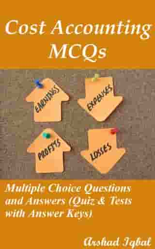 Cost Accounting MCQs: Multiple Choice Questions and Answers (Quiz & Tests with Answer Keys) by Arshad Iqbal
