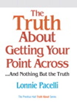 Book The Truth About Getting Your Point Across: ...and Nothing But the Truth by Lonnie Pacelli