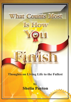 What Counts Most Is How You Finish: Thoughts on Living Life to the Fullest
