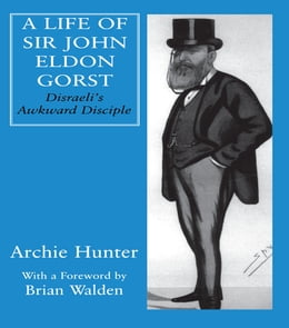Book A Life of Sir John Eldon Gorst: Disraeli's Awkward Disciple by Archie Hunter