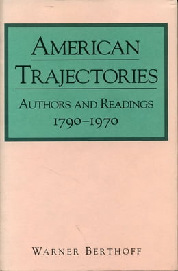 Book American Trajectories: Authors and Readings, 1790–1970 by Warner Berthoff