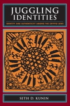 Juggling Identities: Identity and Authenticity Among the Crypto-Jews by Seth D. Kunin
