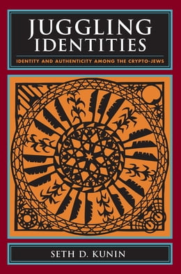 Book Juggling Identities: Identity and Authenticity Among the Crypto-Jews by Seth D. Kunin