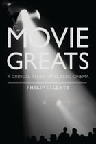 Movie Greats: A Critical Study of Classic Cinema by Philip Gillett