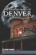The Haunted Heart of Denver by Kevin Pharris