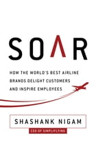 Soar: How the Best Airline Brands Delight Customers and Inspire Employees by Shashank Nigam
