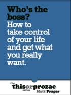 Who's The Boss?: How To Take Control Of Your Life And Get What You Really Want by Matt Prager