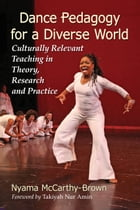 Dance Pedagogy for a Diverse World: Culturally Relevant Teaching in Theory, Research and Practice by Nyama McCarthy-Brown