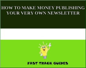 HOW TO MAKE MONEY PUBLISHING YOUR VERY OWN NEWSLETTER by Alexey