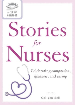 A Cup of Comfort Stories for Nurses: Celebrating compassion,  kindness,  and caring Celebrating compassion,  kindness,  and caring