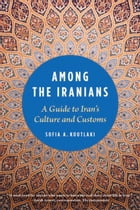 Among the Iranians: A Guide to Iran's Culture and Customs by Sofia A. Koutlaki