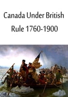 Canada Under British Rule 1760-1900 by Sir John G. Bourinot