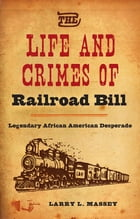The Life and Crimes of Railroad Bill: Legendary African American Desperado by Larry L. Massey
