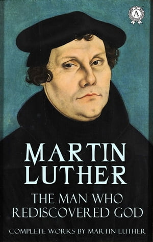 The Man Who Rediscovered God (Complete Works by Martin Luther)