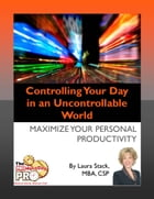 Controlling Your Day in an Uncontrollable World: Maximize Your Personal Productivity