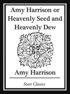 Amy Harrison or Heavenly Seed and Heavenly Dew by Amy Harrison