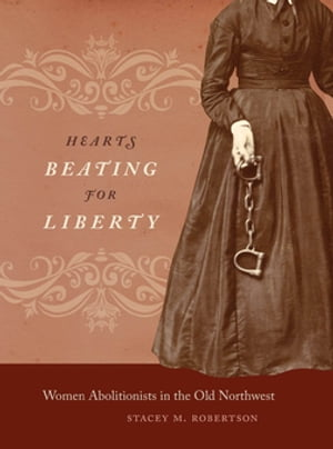 Hearts Beating for Liberty Women Abolitionists in the Old Northwest