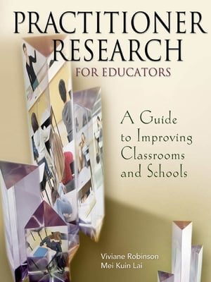 Practitioner Research for Educators A Guide to Improving Classrooms and Schools