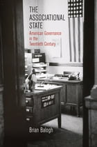 The Associational State: American Governance in the Twentieth Century by Brian Balogh