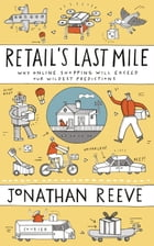 Retail's Last Mile: Why Online Shopping Will Exceed Our Wildest Predictions by Jonathan Reeve