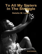 To All My Sisters In the Struggle by Natalie M. Lewis