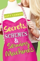 Secrets, Schemes & Sewing Machines by Katy Cannon
