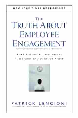 The Truth About Employee Engagement: A Fable About Addressing the Three Root Causes of Job Misery by Patrick M. Lencioni